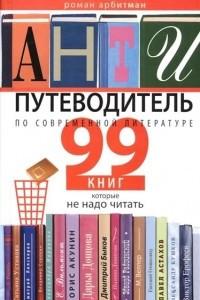 Антипутеводитель по современной литературе: 99 книг, которые не надо читать