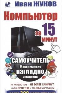 Компьютер за 15 минут. Максимально наглядно и понятно. Самоучитель