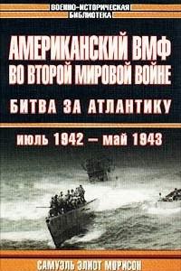 Американский ВМФ во Второй мировой войне. Битва за Атлантику. Июль 1942 - май 1943