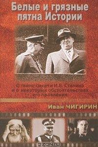 Белые и грязные пятна Истории. О тайне смерти И. В. Сталина и о некоторых обстоятельствах его правления