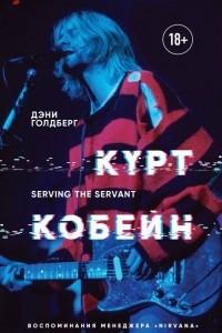 Курт Кобейн. Serving the Servant. Воспоминания менеджера