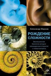 Рождение сложности. Эволюционная биология сегодня. Неожиданные открытия и новые вопросы