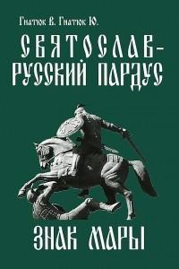 Святослав — русский пардус. Книга 3. Знак Мары