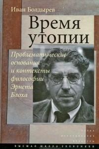 Время утопии. Проблематические основания и контексты философии Эрнста Блоха