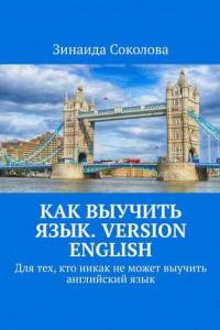 Как выучить язык. Version English. Для тех, кто никак неможет выучить английскийязык