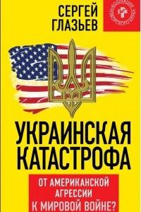 Украинская катастрофа. От американской агрессии к мировой войне?