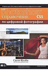 Adobe Photoshop CS5. Справочник по цифровой фотографии