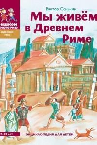 Мы живём в Древнем Риме. Энциклопедия для детей