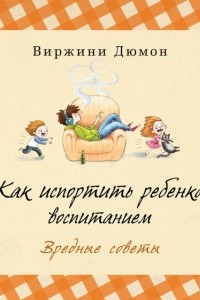 Как испортить ребенка воспитанием. Вредные советы