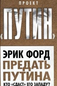 Предать Путина. Кто