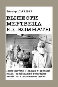 Вынести мертвеца изкомнаты. Ретро-истории о врачах и здоровой жизни, рассказанные репортером отнюдь не в медицинских целях