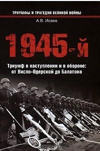 1945-й.Триумф в наступлении и в обороне: от Висло-Одерской до Балатона