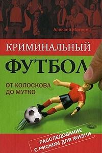 Криминальный футбол. От Колоскова до Мутко. Расследование с риском для жизни