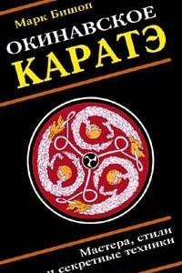 Окинавское каратэ. Учителя, стили, тайные традиции и секретная техника школ воинского искусства