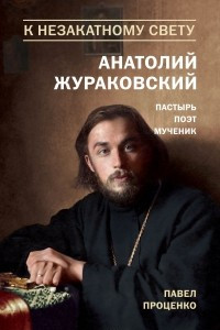 К незакатному Свету. Анатолий Жураковский. Пастырь, поэт, мученик