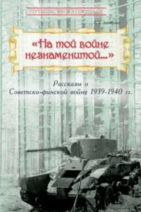 «На той войне незнаменитой…» Рассказы о Советско-финской войне 1939-1940 гг.