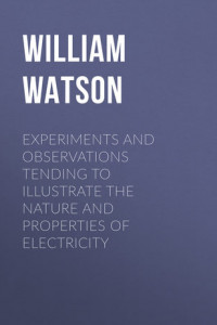 Experiments and Observations Tending to Illustrate the Nature and Properties of Electricity