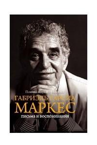 Габриэль Гарсия Маркес. Письма и воспоминания