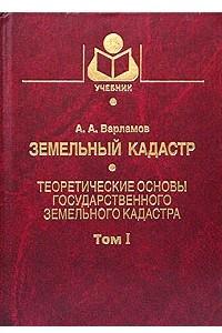 Земельный кадастр. В 6 томах. Том 1. Теоретические основы государственного земельного кадастра