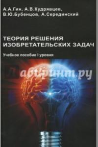 Теория решения изобретательских задач. Учебного пособие I уровня