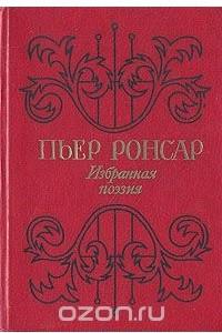 Пьер Ронсар. Избранная поэзия