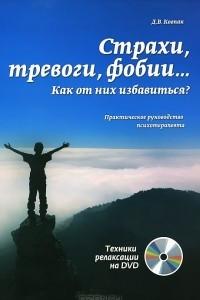 Страхи, тревоги, фобии… Как от них избавиться? Практическое руководство психотерапевта (+ DVD-ROM)
