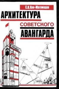 Архитектура советского авангарда. Книга 1. Проблемы формообразования. Мастера и течения