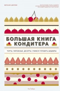 Большая книга кондитера: Торты, пирожные, десерты. Учимся готовить шедевры