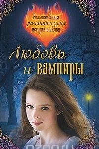 Любовь и вампиры. Большая книга романтических историй о любви