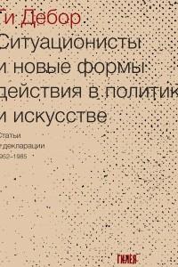 Ситуационисты и новые формы действия в политике и искусстве: Статьи и декларации 1952–1985