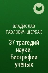 37трагедий науки. Биографии учёных