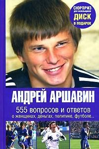 Андрей Аршавин. 555 вопросов и ответов о женщинах, деньгах, политике, футболе… (+ DVD-ROM)