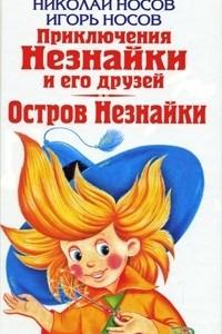 Николай Носов. Приключения Незнайки и его друзей. Игорь Носов. Остров Незнайки