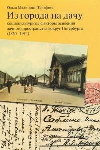 Из города на дачу. Социокультурные факторы освоения дачного пространства вокруг Петербурга (1860-1914)